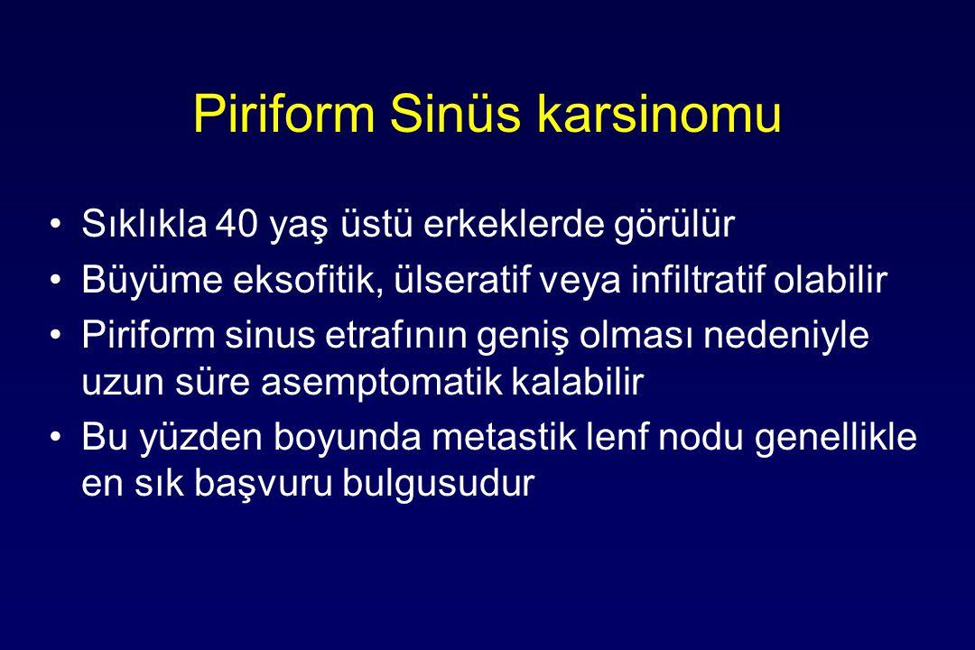 Piriform Sinüs karsinomu Sıklıkla 40 yaş üstü erkeklerde görülür Büyüme eksofitik, ülseratif veya infiltratif olabilir Piriform sinus etrafının geniş olması nedeniyle uzun süre asemptomatik kalabilir Bu yüzden boyunda metastik lenf nodu genellikle en sık başvuru bulgusudur