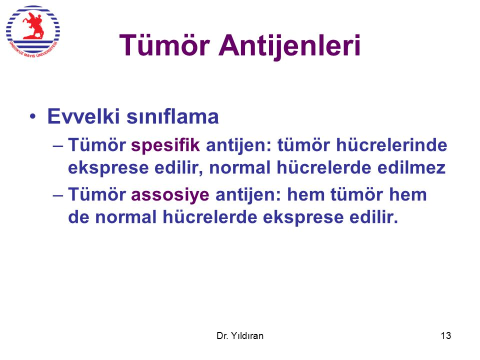 Tümör Antijenleri Evvelki sınıflama –Tümör spesifik antijen: tümör hücrelerinde eksprese edilir, normal hücrelerde edilmez –Tümör assosiye antijen: hem tümör hem de normal hücrelerde eksprese edilir.