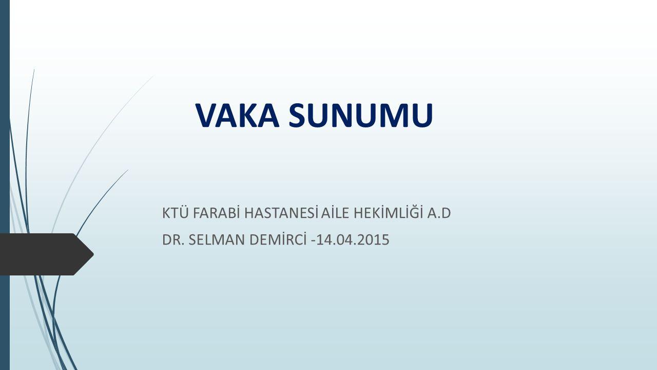 VAKA SUNUMU KTÜ FARABİ HASTANESİ AİLE HEKİMLİĞİ A.D DR. SELMAN DEMİRCİ -14.04.2015