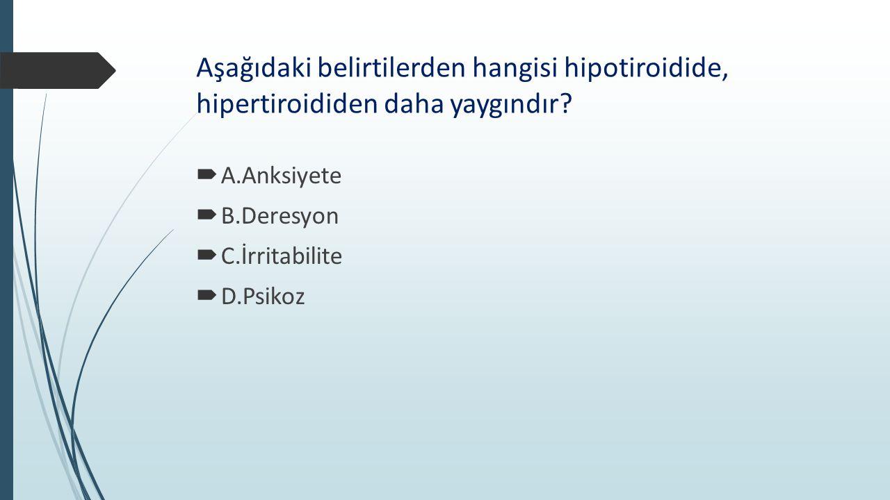Aşağıdaki belirtilerden hangisi hipotiroidide, hipertiroididen daha yaygındır?  A.Anksiyete  B.Deresyon  C.İrritabilite  D.Psikoz