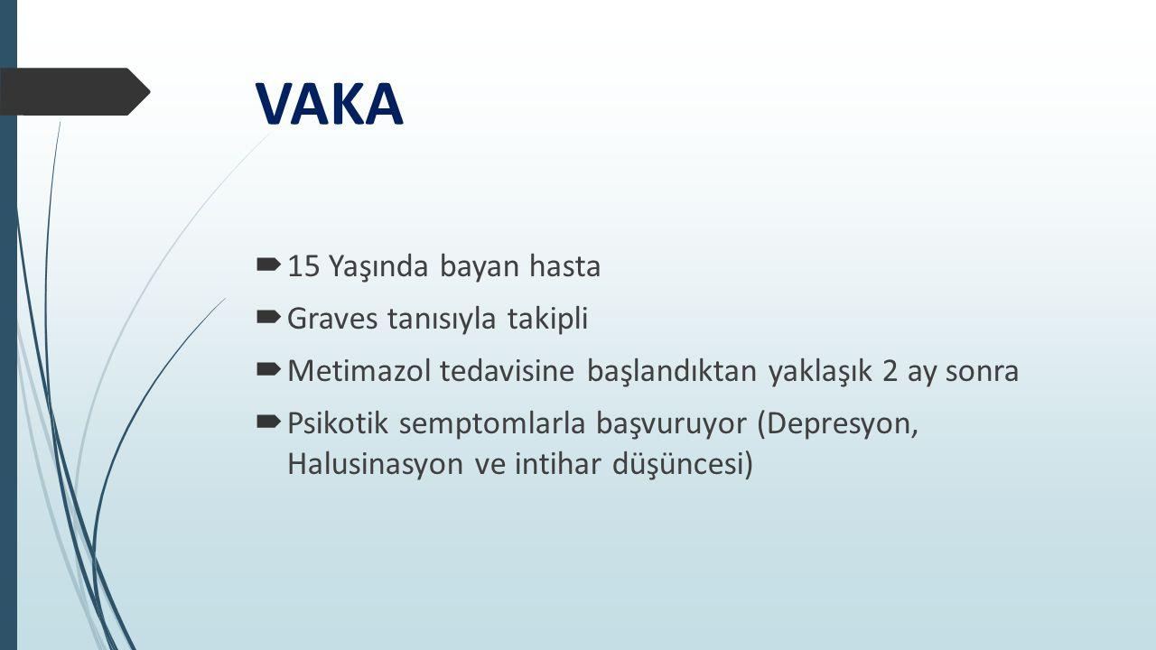 VAKA  15 Yaşında bayan hasta  Graves tanısıyla takipli  Metimazol tedavisine başlandıktan yaklaşık 2 ay sonra  Psikotik semptomlarla başvuruyor (D