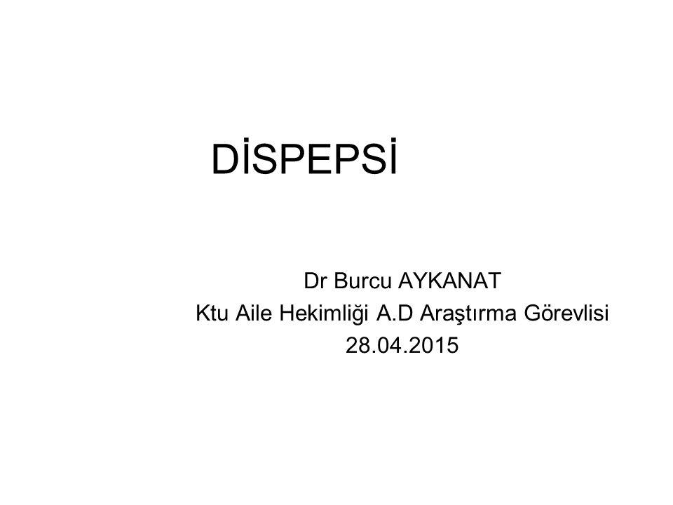 DİSPEPSİ Dr Burcu AYKANAT Ktu Aile Hekimliği A.D Araştırma Görevlisi 28.04.2015