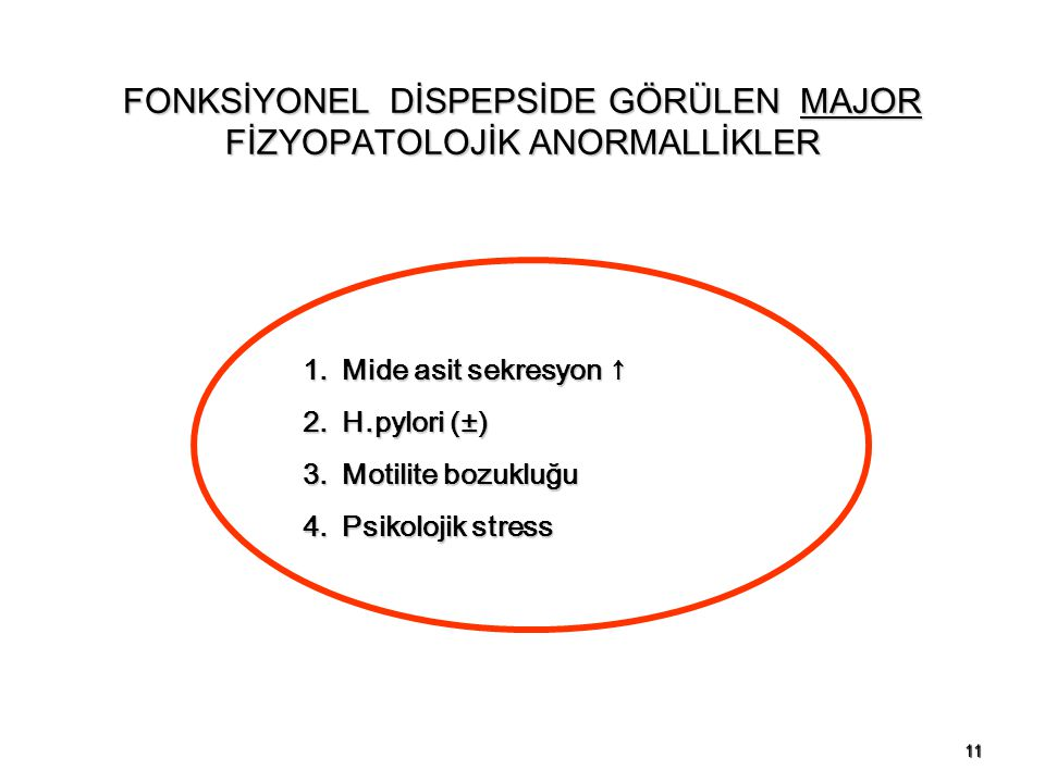 11 1.Mide asit sekresyon ↑ 2.H.pylori (±) 3.Motilite bozukluğu 4.Psikolojik stress FONKSİYONEL DİSPEPSİDE GÖRÜLEN MAJOR FİZYOPATOLOJİK ANORMALLİKLER