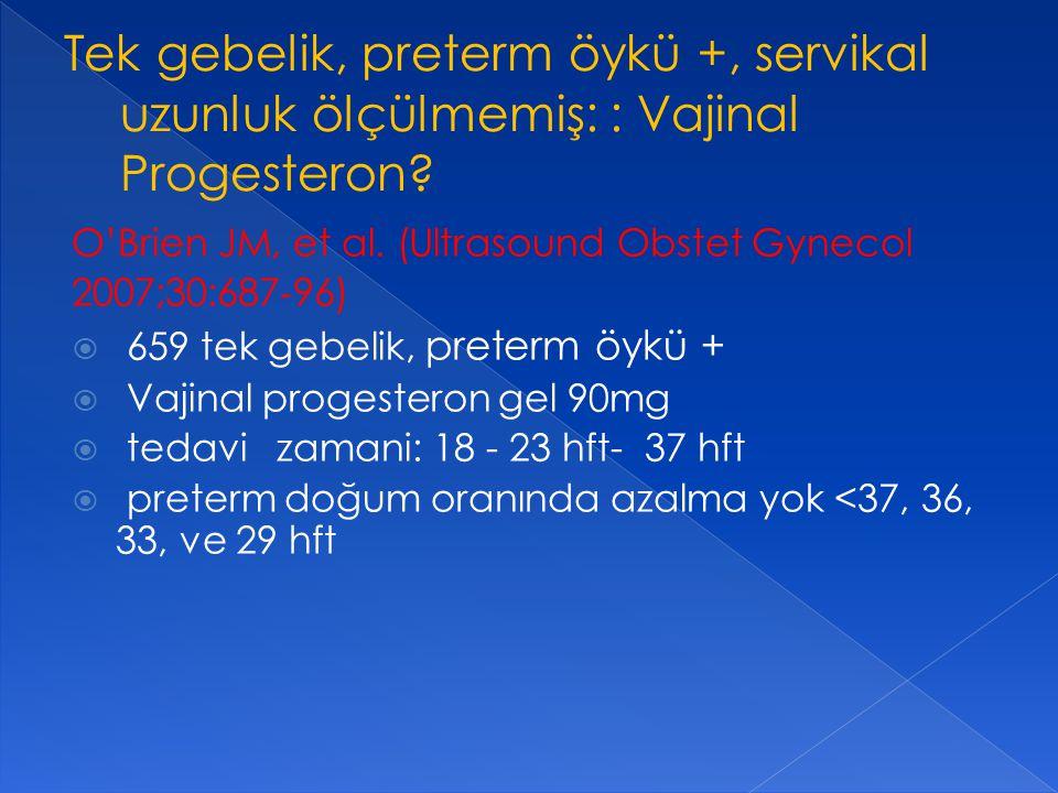 O'Brien JM, et al. (Ultrasound Obstet Gynecol 2007;30:687 ‐ 96)  659 tek gebelik, preterm öykü +  Vajinal progesteron gel 90mg  tedavi zamani: 18 -
