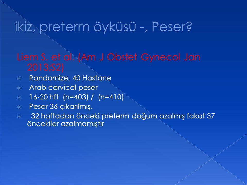 Liem S. et al. (Am J Obstet Gynecol Jan 2013;S2)  Randomize. 40 Hastane  Arab cervical peser  16 ‐ 20 hft (n=403) / (n=410)  Peser 36 çıkarılmış.