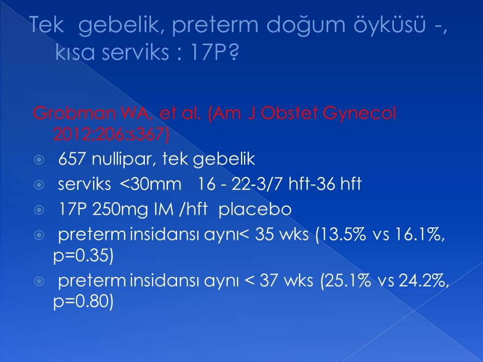 Grobman WA, et al. (Am J Obstet Gynecol 2012;206:s367)  657 nullipar, tek gebelik  serviks <30mm 16 - 22 ‐ 3/7 hft-36 hft  17P 250mg IM /hft placeb