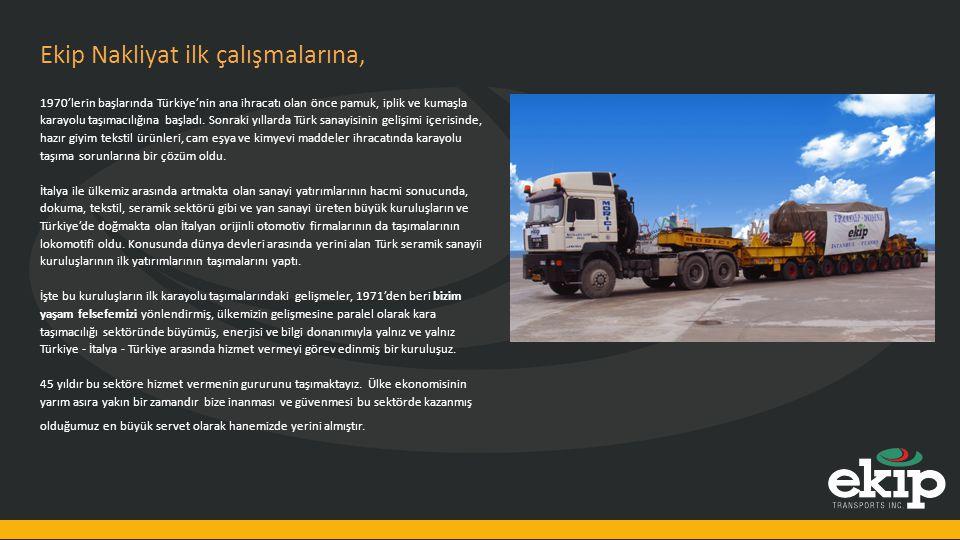 Ekip Nakliyat ilk çalışmalarına, 1970'lerin başlarında Türkiye'nin ana ihracatı olan önce pamuk, iplik ve kumaşla karayolu taşımacılığına başladı. Son