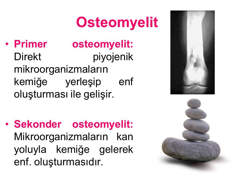 Osteomyelit Primer osteomyelit: Direkt piyojenik mikroorganizmaların kemiğe yerleşip enf oluşturması ile gelişir. Sekonder osteomyelit: Mikroorganizma