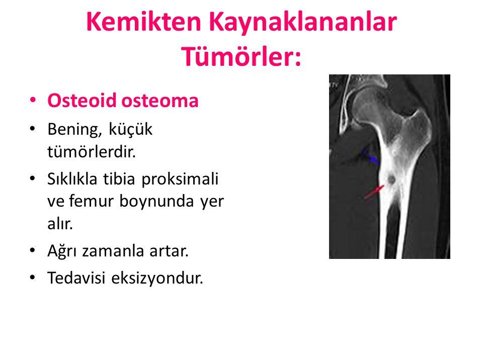 Kemikten Kaynaklananlar Tümörler: Osteoid osteoma Bening, küçük tümörlerdir. Sıklıkla tibia proksimali ve femur boynunda yer alır. Ağrı zamanla artar.