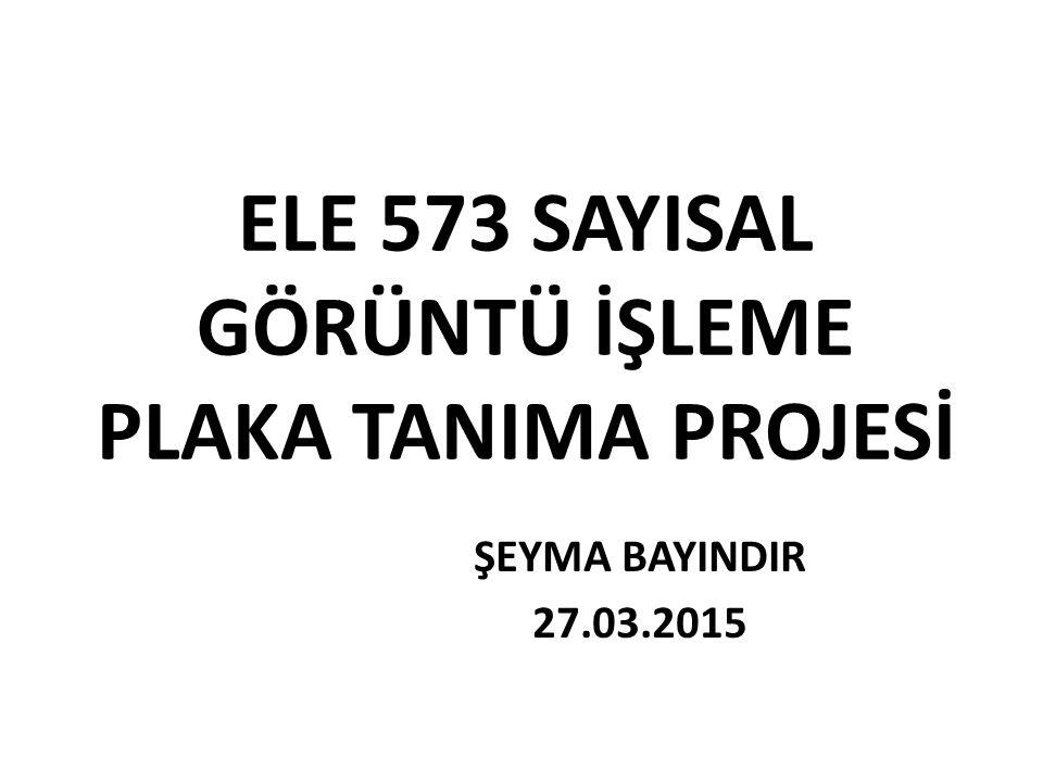 ELE 573 SAYISAL GÖRÜNTÜ İŞLEME PLAKA TANIMA PROJESİ ŞEYMA BAYINDIR 27.03.2015