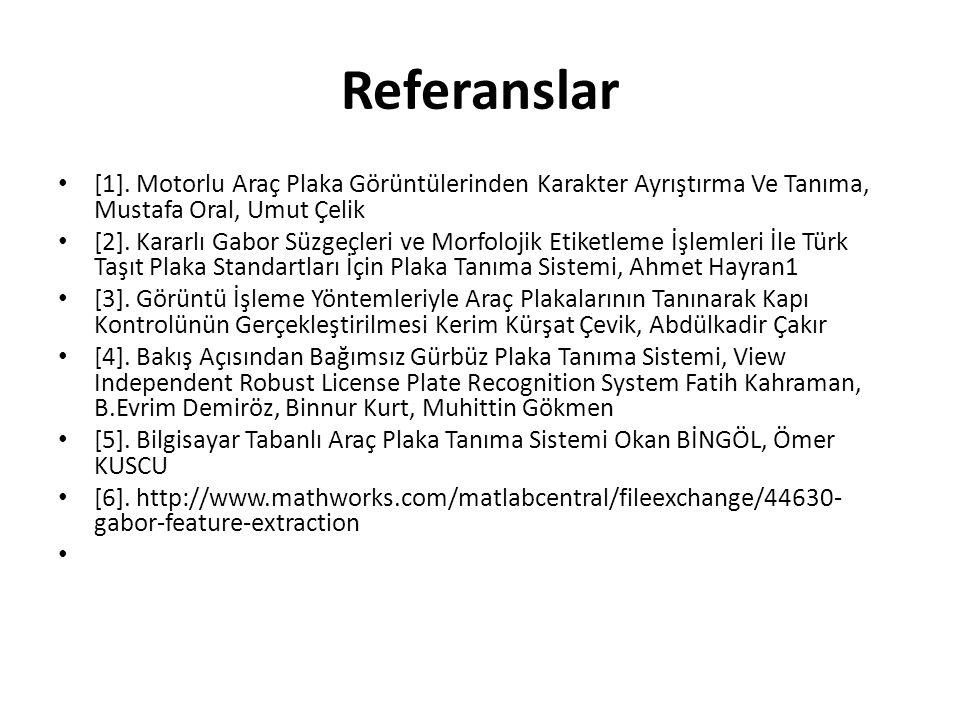 Referanslar [1]. Motorlu Araç Plaka Görüntülerinden Karakter Ayrıştırma Ve Tanıma, Mustafa Oral, Umut Çelik [2]. Kararlı Gabor Süzgeçleri ve Morfoloji