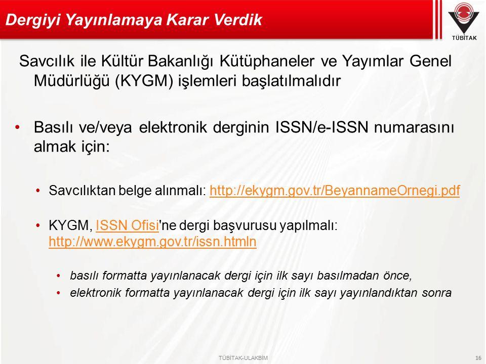 TÜBİTAK TÜBİTAK-ULAKBİM 16 Savcılık ile Kültür Bakanlığı Kütüphaneler ve Yayımlar Genel Müdürlüğü (KYGM) işlemleri başlatılmalıdır Basılı ve/veya elektronik derginin ISSN/e-ISSN numarasını almak için: Savcılıktan belge alınmalı: http://ekygm.gov.tr/BeyannameOrnegi.pdfhttp://ekygm.gov.tr/BeyannameOrnegi.pdf KYGM, ISSN Ofisi ne dergi başvurusu yapılmalı: http://www.ekygm.gov.tr/issn.htmlnISSN Ofisi http://www.ekygm.gov.tr/issn.htmln basılı formatta yayınlanacak dergi için ilk sayı basılmadan önce, elektronik formatta yayınlanacak dergi için ilk sayı yayınlandıktan sonra Dergiyi Yayınlamaya Karar Verdik