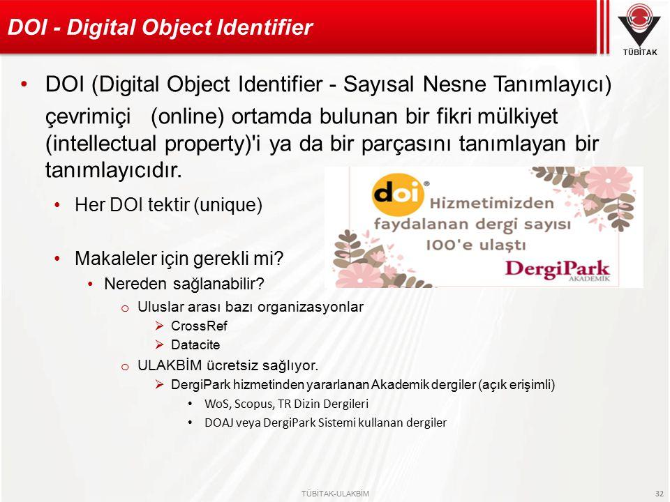 TÜBİTAK TÜBİTAK-ULAKBİM 32 DOI (Digital Object Identifier - Sayısal Nesne Tanımlayıcı) çevrimiçi (online) ortamda bulunan bir fikri mülkiyet (intellectual property) i ya da bir parçasını tanımlayan bir tanımlayıcıdır.