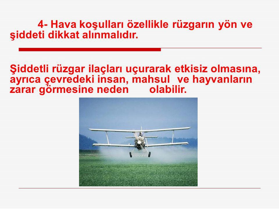 4- Hava koşulları özellikle rüzgarın yön ve şiddeti dikkat alınmalıdır. Şiddetli rüzgar ilaçları uçurarak etkisiz olmasına, ayrıca çevredeki insan, ma