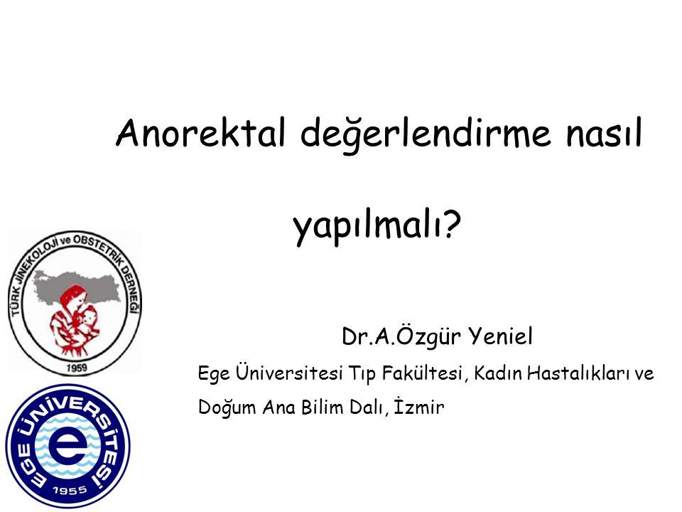 Anorektal değerlendirme nasıl yapılmalı? Dr.A.Özgür Yeniel Ege Üniversitesi Tıp Fakültesi, Kadın Hastalıkları ve Doğum Ana Bilim Dalı, İzmir