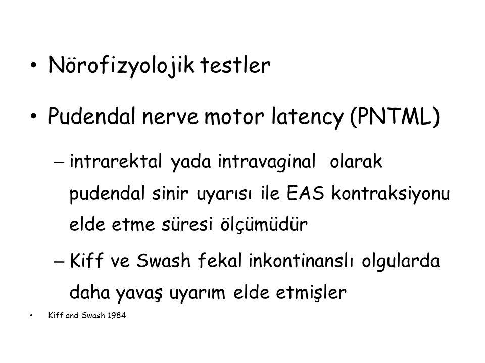 Nörofizyolojik testler Pudendal nerve motor latency (PNTML) – intrarektal yada intravaginal olarak pudendal sinir uyarısı ile EAS kontraksiyonu elde e