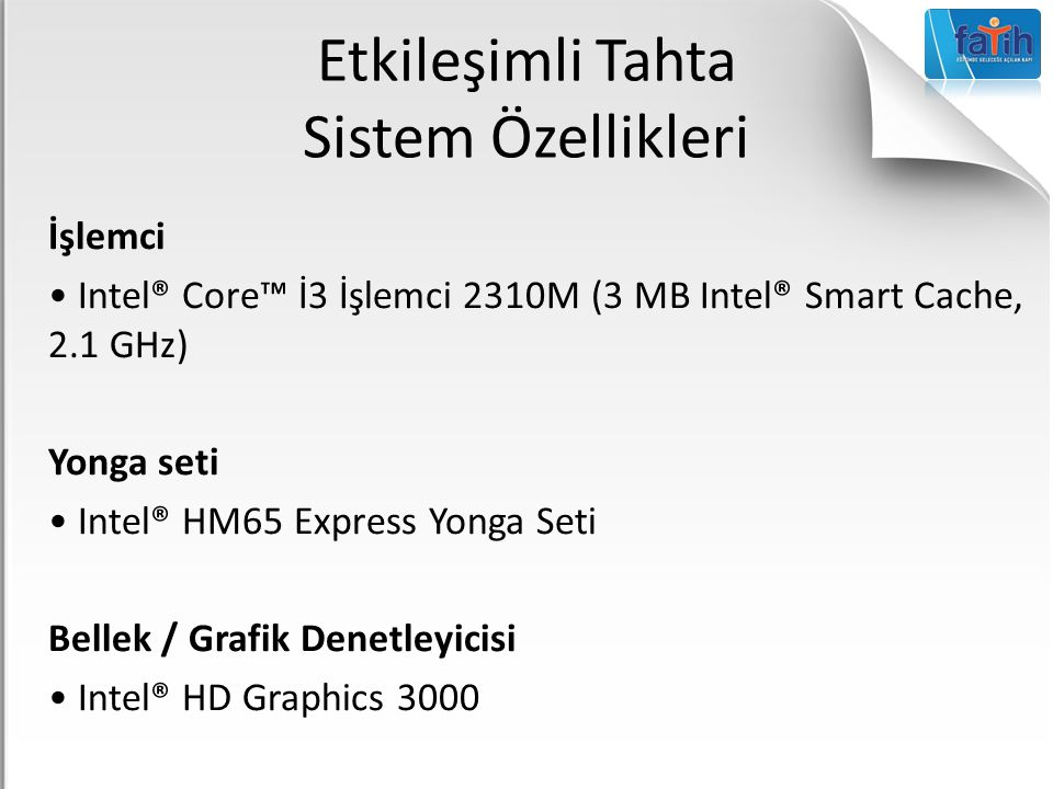 Etkileşimli Tahta Sistem Özellikleri İşlemci Intel® Core™ İ3 İşlemci 2310M (3 MB Intel® Smart Cache, 2.1 GHz) Yonga seti Intel® HM65 Express Yonga Seti Bellek / Grafik Denetleyicisi Intel® HD Graphics 3000