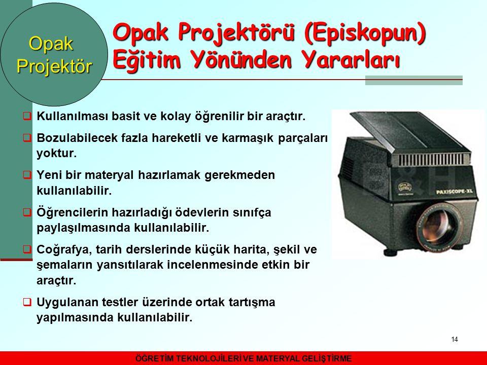 14 Opak Projektörü (Episkopun) Eğitim Yönünden Yararları  Kullanılması basit ve kolay öğrenilir bir araçtır.  Bozulabilecek fazla hareketli ve karma