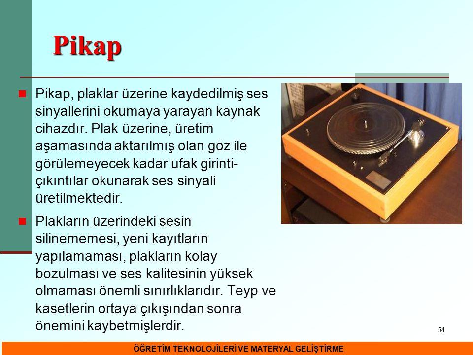 54 Pikap Pikap, plaklar üzerine kaydedilmiş ses sinyallerini okumaya yarayan kaynak cihazdır. Plak üzerine, üretim aşamasında aktarılmış olan göz ile