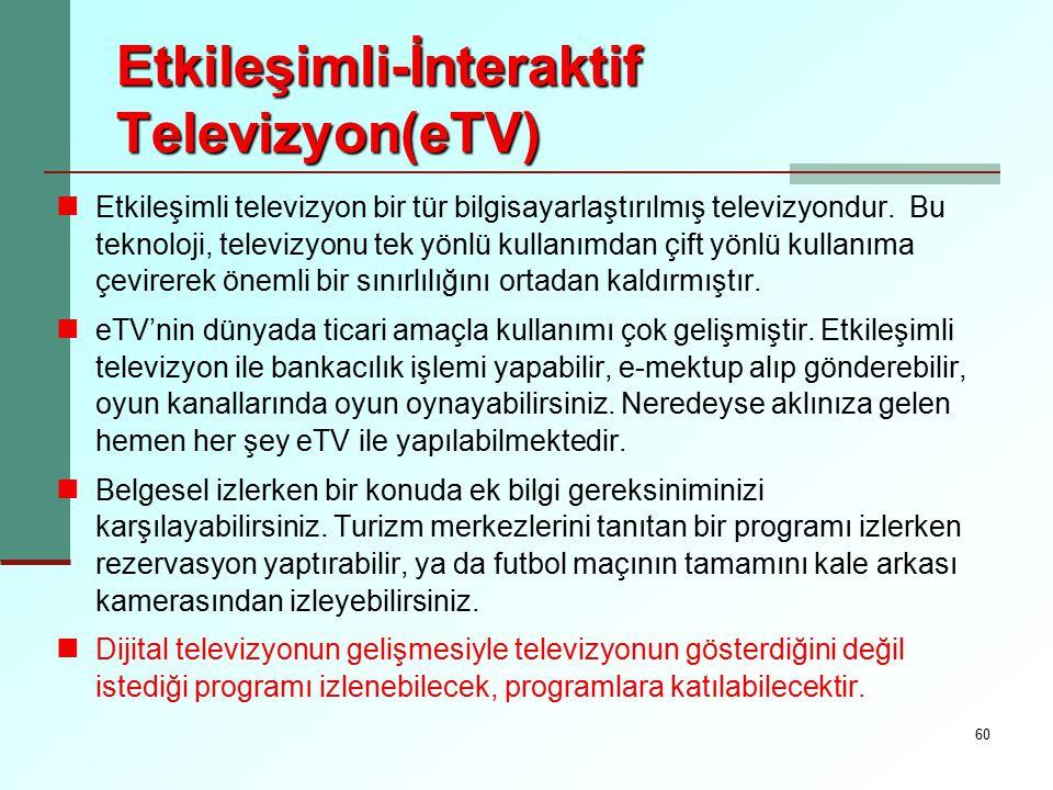 60 Etkileşimli-İnteraktif Televizyon(eTV) Etkileşimli televizyon bir tür bilgisayarlaştırılmış televizyondur. Bu teknoloji, televizyonu tek yönlü kull