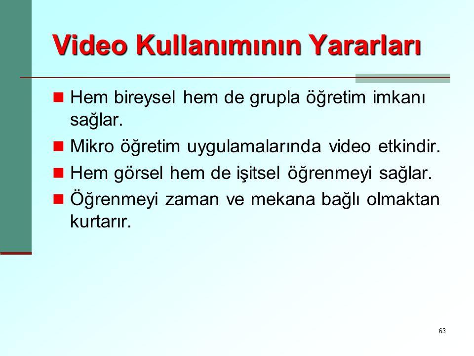 63 Video Kullanımının Yararları Hem bireysel hem de grupla öğretim imkanı sağlar. Mikro öğretim uygulamalarında video etkindir. Hem görsel hem de işit