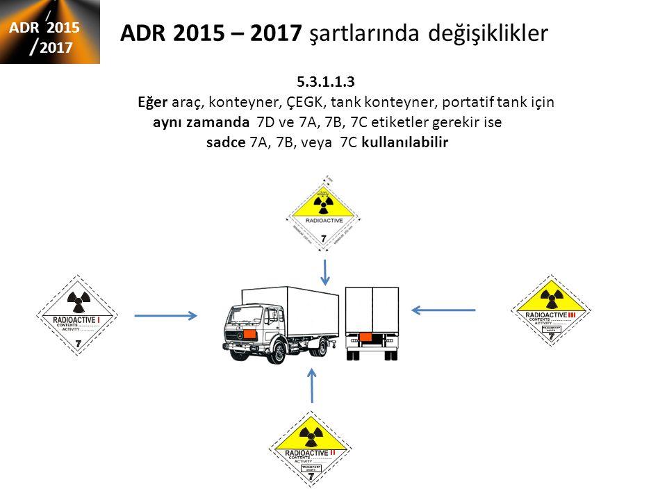 ADR 2015 – 2017 şartlarında değişiklikler 5.3.1.1.3 Eğer araç, konteyner, ÇEGK, tank konteyner, portatif tank için aynı zamanda 7D ve 7A, 7B, 7C etiketler gerekir ise sadce 7A, 7B, veya 7C kullanılabilir ADR 2015 2017