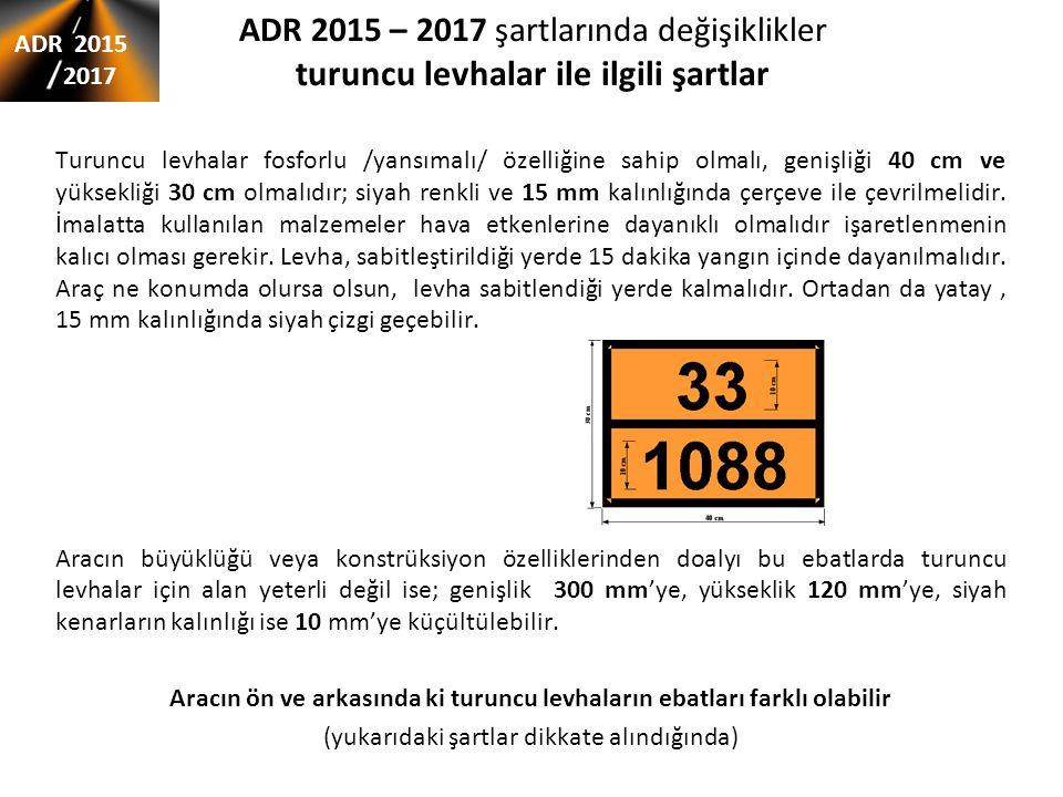 ADR 2015 – 2017 şartlarında değişiklikler turuncu levhalar ile ilgili şartlar Turuncu levhalar fosforlu /yansımalı/ özelliğine sahip olmalı, genişliği 40 cm ve yüksekliği 30 cm olmalıdır; siyah renkli ve 15 mm kalınlığında çerçeve ile çevrilmelidir.