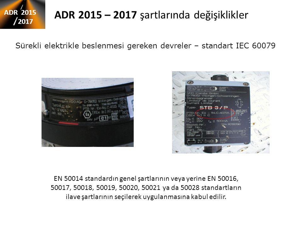 ADR 2015 – 2017 şartlarında değişiklikler ADR 2015 2017 Sürekli elektrikle beslenmesi gereken devreler – standart IEC 60079 EN 50014 standardın genel şartlarının veya yerine EN 50016, 50017, 50018, 50019, 50020, 50021 ya da 50028 standartların ilave şartlarının seçilerek uygulanmasına kabul edilir.