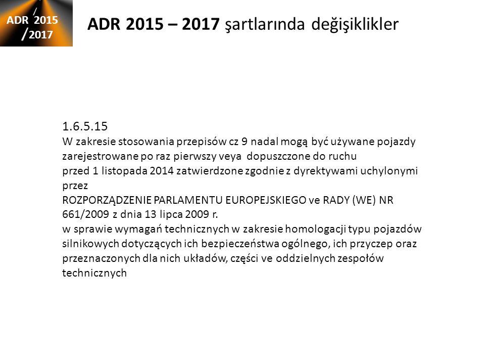 ADR 2015 – 2017 şartlarında değişiklikler ADR 2015 2017 1.6.5.15 W zakresie stosowania przepisów cz 9 nadal mogą być używane pojazdy zarejestrowane po raz pierwszy veya dopuszczone do ruchu przed 1 listopada 2014 zatwierdzone zgodnie z dyrektywami uchylonymi przez ROZPORZĄDZENIE PARLAMENTU EUROPEJSKIEGO ve RADY (WE) NR 661/2009 z dnia 13 lipca 2009 r.