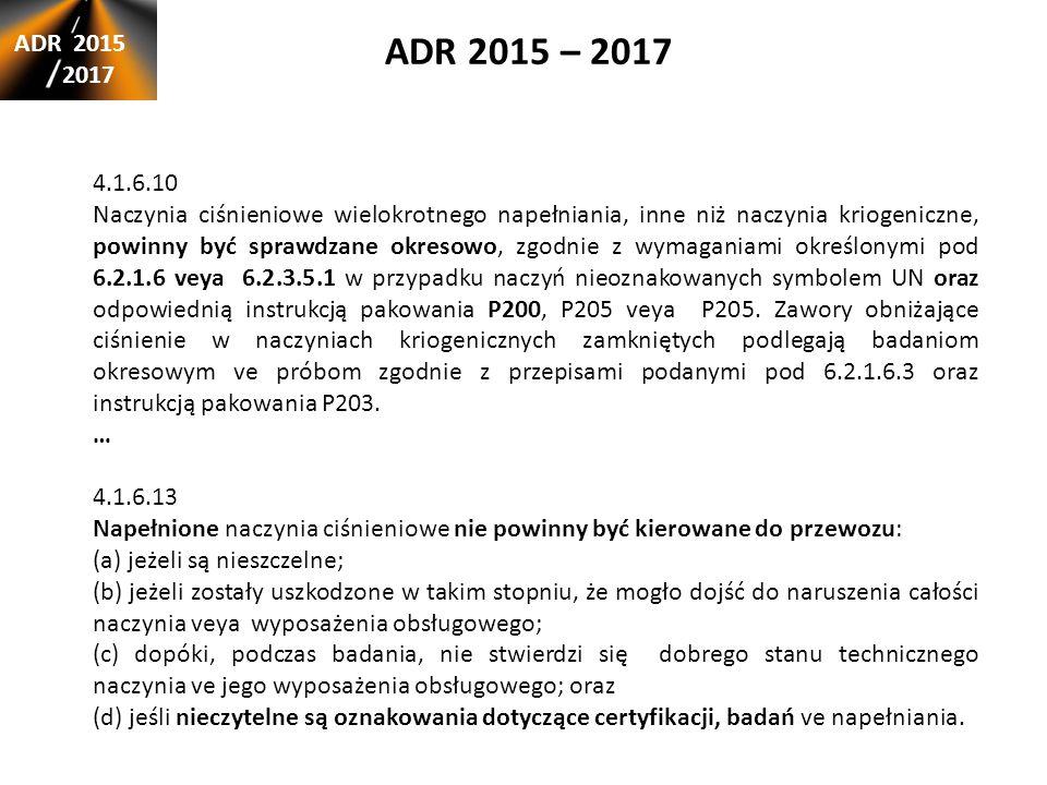 ADR 2015 – 2017 ADR 2015 2017 4.1.6.10 Naczynia ciśnieniowe wielokrotnego napełniania, inne niż naczynia kriogeniczne, powinny być sprawdzane okresowo, zgodnie z wymaganiami określonymi pod 6.2.1.6 veya 6.2.3.5.1 w przypadku naczyń nieoznakowanych symbolem UN oraz odpowiednią instrukcją pakowania P200, P205 veya P205.