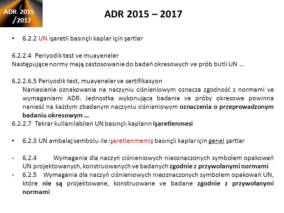 ADR 2015 – 2017 ADR 2015 2017 6.2.2 UN işaretli basınçlı kaplar için şartlar 6.2.2.4 Periyodik test ve muayeneler Następujące normy mają zastosowanie do badań okresowych ve prób butli UN … 6.2.2.6.5 Periyodik test, muayeneler ve sertifikasyon Naniesienie oznakowania na naczyniu ciśnieniowym oznacza zgodność z normami ve wymaganiami ADR.
