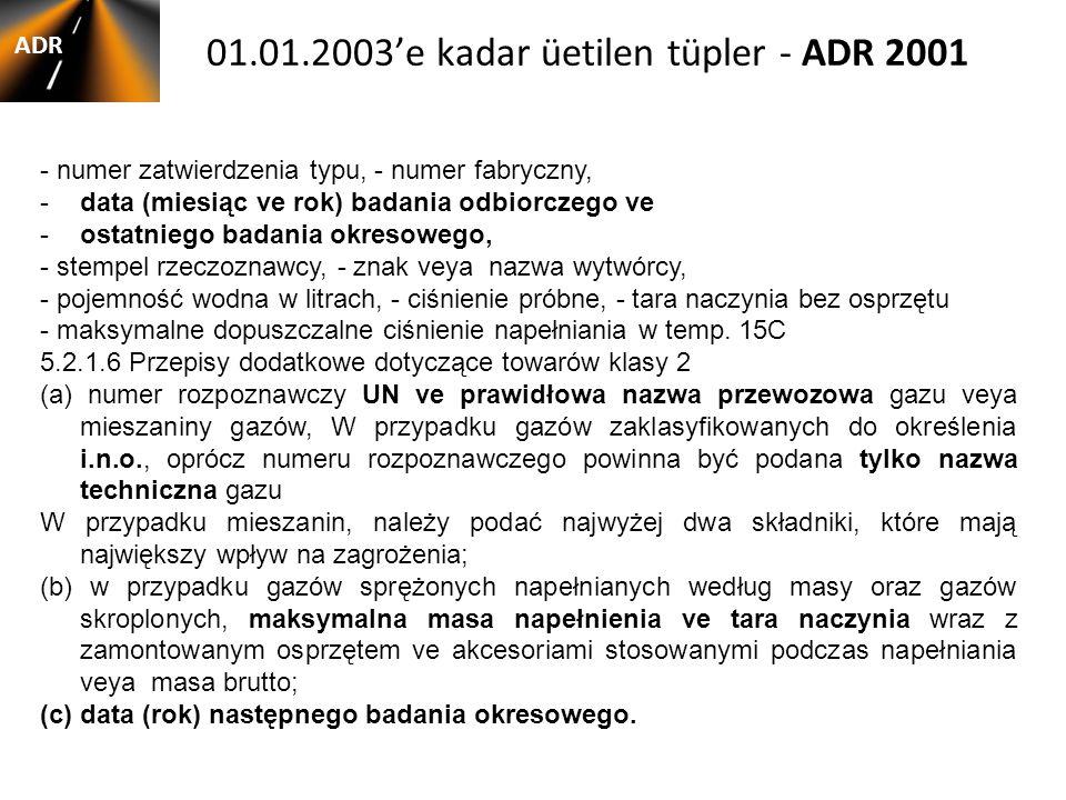 01.01.2003'e kadar üetilen tüpler - ADR 2001 ADR - numer zatwierdzenia typu, - numer fabryczny, -data (miesiąc ve rok) badania odbiorczego ve -ostatniego badania okresowego, - stempel rzeczoznawcy, - znak veya nazwa wytwórcy, - pojemność wodna w litrach, - ciśnienie próbne, - tara naczynia bez osprzętu - maksymalne dopuszczalne ciśnienie napełniania w temp.