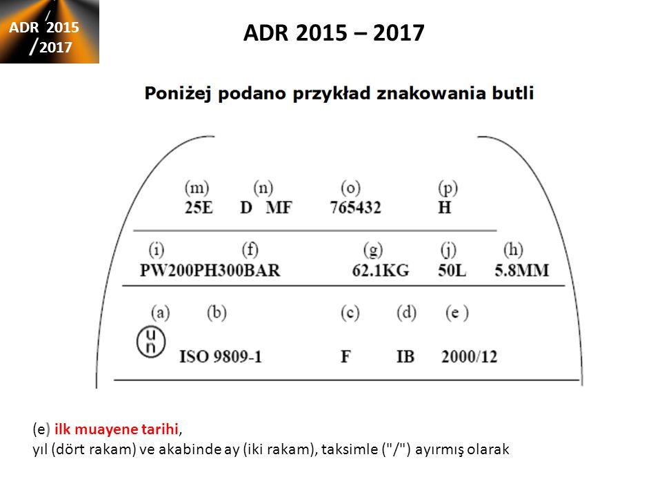 ADR 2015 – 2017 ADR 2015 2017 (e) ilk muayene tarihi, yıl (dört rakam) ve akabinde ay (iki rakam), taksimle ( / ) ayırmış olarak