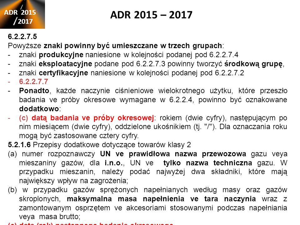 ADR 2015 – 2017 ADR 2015 2017 6.2.2.7.5 Powyższe znaki powinny być umieszczane w trzech grupach: -znaki produkcyjne naniesione w kolejności podanej pod 6.2.2.7.4 -znaki eksploatacyjne podane pod 6.2.2.7.3 powinny tworzyć środkową grupę, -znaki certyfikacyjne naniesione w kolejności podanej pod 6.2.2.7.2 -6.2.2.7.7 -Ponadto, każde naczynie ciśnieniowe wielokrotnego użytku, które przeszło badania ve próby okresowe wymagane w 6.2.2.4, powinno być oznakowane dodatkowo: -(c) datą badania ve próby okresowej: rokiem (dwie cyfry), następującym po nim miesiącem (dwie cyfry), oddzielone ukośnikiem (tj.