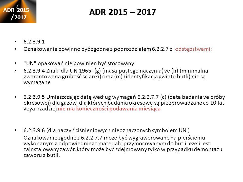 ADR 2015 – 2017 ADR 2015 2017 6.2.3.9.1 Oznakowanie powinno być zgodne z podrozdziałem 6.2.2.7 z odstępstwami: UN opakowań nie powinien być stosowany 6.2.3.9.4 Znaki dla UN 1965: (g) (masa pustego naczynia) ve (h) (minimalna gwarantowana grubość ścianki) oraz (m) (identyfikacja gwintu butli) nie są wymagane 6.2.3.9.5 Umieszczając datę według wymagań 6.2.2.7.7 (c) (data badania ve próby okresowej) dla gazów, dla których badania okresowe są przeprowadzane co 10 lat veya rzadziej nie ma konieczności podawania miesiąca 6.2.3.9.6 (dla naczyń ciśnieniowych nieoznaczonych symbolem UN ) Oznakowanie zgodne z 6.2.2.7.7 może być wygrawerowane na pierścieniu wykonanym z odpowiedniego materiału przymocowanym do butli jeżeli jest zainstalowany zawór, który może być zdejmowany tylko w przypadku demontażu zaworu z butli.
