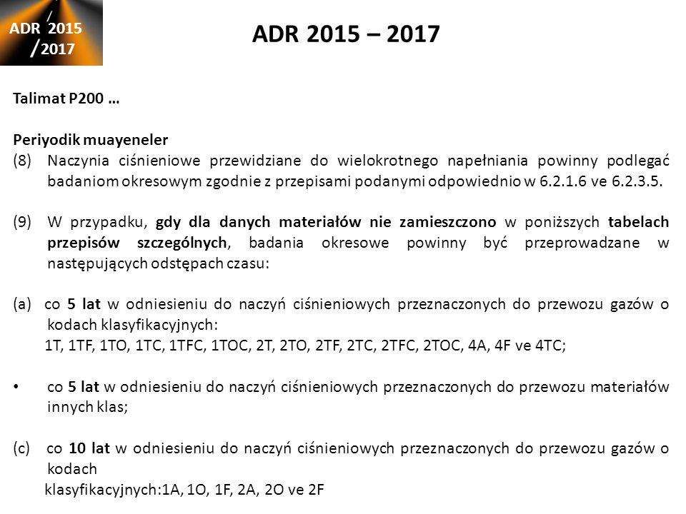 ADR 2015 – 2017 ADR 2015 2017 Talimat P200 … Periyodik muayeneler (8)Naczynia ciśnieniowe przewidziane do wielokrotnego napełniania powinny podlegać badaniom okresowym zgodnie z przepisami podanymi odpowiednio w 6.2.1.6 ve 6.2.3.5.