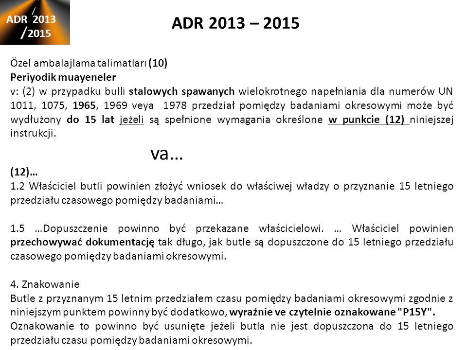 ADR 2013 – 2015 ADR 2013 2015 Özel ambalajlama talimatları (10) Periyodik muayeneler v: (2) w przypadku bulli stalowych spawanych wielokrotnego napełniania dla numerów UN 1011, 1075, 1965, 1969 veya 1978 przedział pomiędzy badaniami okresowymi może być wydłużony do 15 lat jeżeli są spełnione wymagania określone w punkcie (12) niniejszej instrukcji.