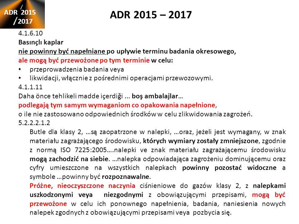 ADR 2015 – 2017 ADR 2015 2017 4.1.6.10 Basınçlı kaplar nie powinny być napełniane po upływie terminu badania okresowego, ale mogą być przewożone po tym terminie w celu: przeprowadzenia badania veya likwidacji, włącznie z pośrednimi operacjami przewozowymi.