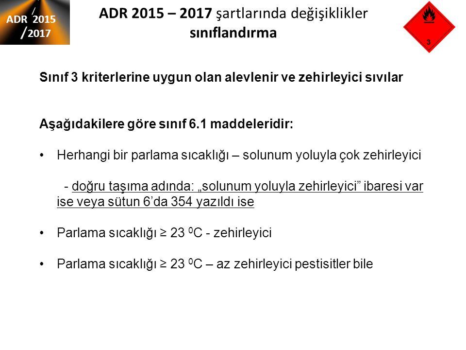 """ADR 2015 – 2017 şartlarında değişiklikler sınıflandırma ADR 2015 2017 Sınıf 3 kriterlerine uygun olan alevlenir ve zehirleyici sıvılar Aşağıdakilere göre sınıf 6.1 maddeleridir: Herhangi bir parlama sıcaklığı – solunum yoluyla çok zehirleyici - doğru taşıma adında: """"solunum yoluyla zehirleyici ibaresi var ise veya sütun 6'da 354 yazıldı ise Parlama sıcaklığı ≥ 23 0 C - zehirleyici Parlama sıcaklığı ≥ 23 0 C – az zehirleyici pestisitler bile"""