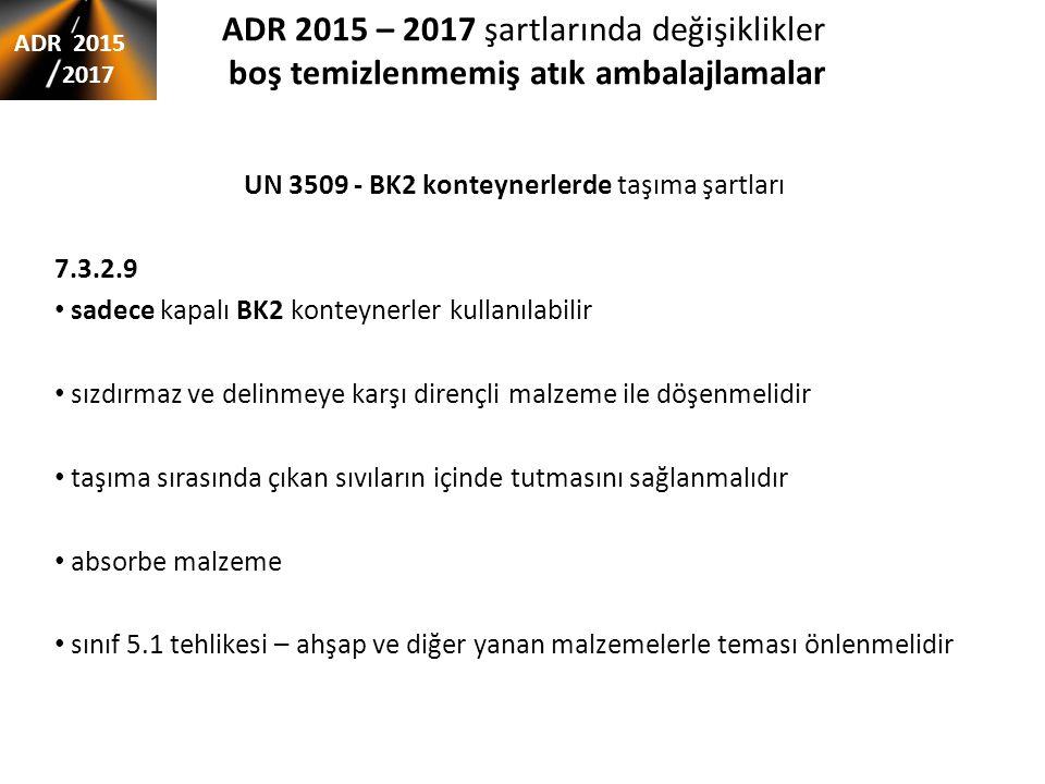 ADR 2015 – 2017 şartlarında değişiklikler boş temizlenmemiş atık ambalajlamalar UN 3509 - BK2 konteynerlerde taşıma şartları 7.3.2.9 sadece kapalı BK2 konteynerler kullanılabilir sızdırmaz ve delinmeye karşı dirençli malzeme ile döşenmelidir taşıma sırasında çıkan sıvıların içinde tutmasını sağlanmalıdır absorbe malzeme sınıf 5.1 tehlikesi – ahşap ve diğer yanan malzemelerle teması önlenmelidir ADR 2015 2017