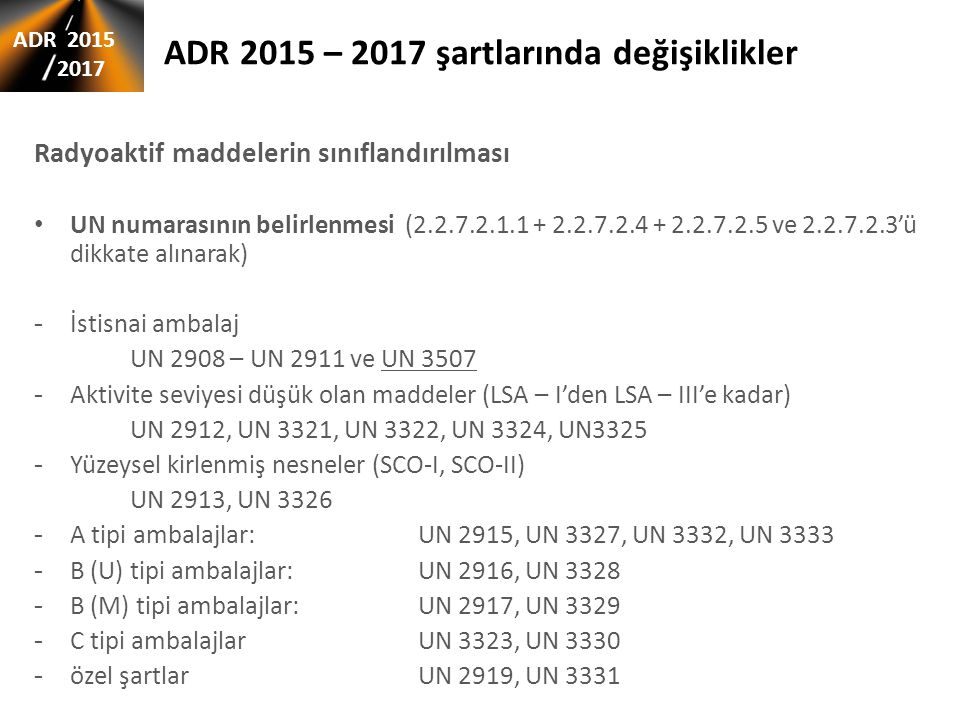 ADR 2015 – 2017 şartlarında değişiklikler Radyoaktif maddelerin sınıflandırılması UN numarasının belirlenmesi (2.2.7.2.1.1 + 2.2.7.2.4 + 2.2.7.2.5 ve 2.2.7.2.3'ü dikkate alınarak) - İstisnai ambalaj UN 2908 – UN 2911 ve UN 3507 - Aktivite seviyesi düşük olan maddeler (LSA – I'den LSA – III'e kadar) UN 2912, UN 3321, UN 3322, UN 3324, UN3325 - Yüzeysel kirlenmiş nesneler (SCO-I, SCO-II) UN 2913, UN 3326 - A tipi ambalajlar:UN 2915, UN 3327, UN 3332, UN 3333 - B (U) tipi ambalajlar:UN 2916, UN 3328 - B (M) tipi ambalajlar: UN 2917, UN 3329 - C tipi ambalajlar UN 3323, UN 3330 - özel şartlar UN 2919, UN 3331 ADR 2015 2017