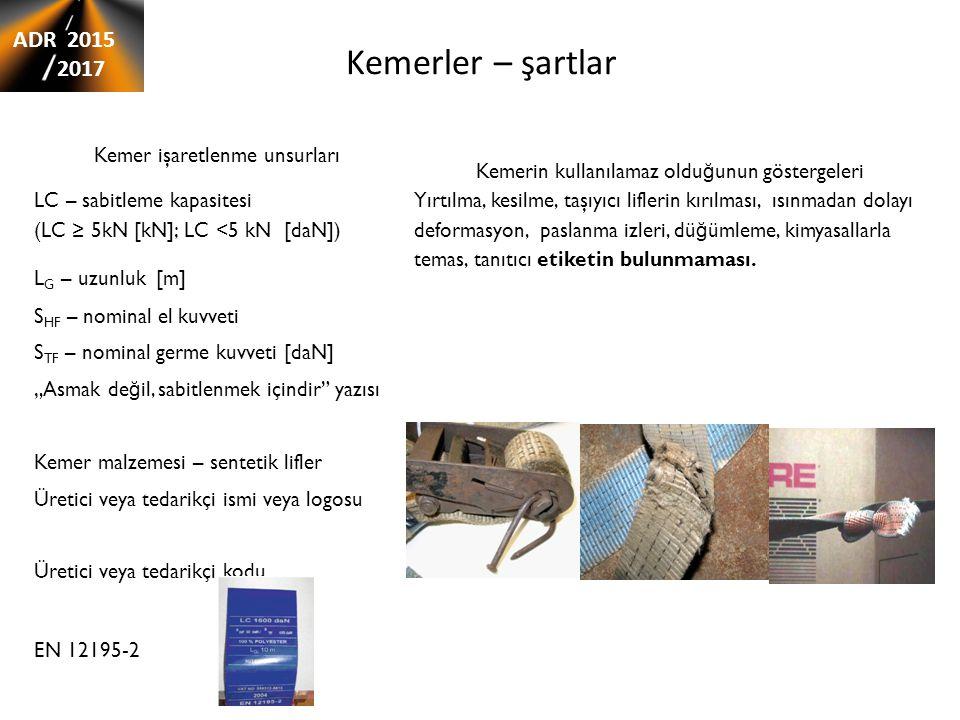 Kemerler – şartlar Kemer işaretlenme unsurları Kemerin kullanılamaz oldu ğ unun göstergeleri LC – sabitleme kapasitesi (LC ≥ 5kN [kN]; LC <5 kN [daN]) Yırtılma, kesilme, taşıyıcı liflerin kırılması, ısınmadan dolayı deformasyon, paslanma izleri, dü ğ ümleme, kimyasallarla temas, tanıtıcı etiketin bulunmaması.