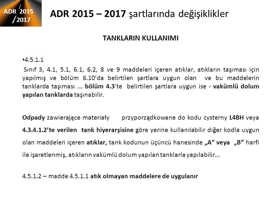 ADR 2015 – 2017 şartlarında değişiklikler TANKLARIN KULLANIMI 4.5.1.1 Sınıf 3, 4.1, 5.1, 6.1, 6.2, 8 ve 9 maddeleri içeren atıklar, atıkların taşıması için yapılmış ve bölüm 6.10'da belirtilen şartlara uygun olan ve bu maddelerin tanklarda taşıması...