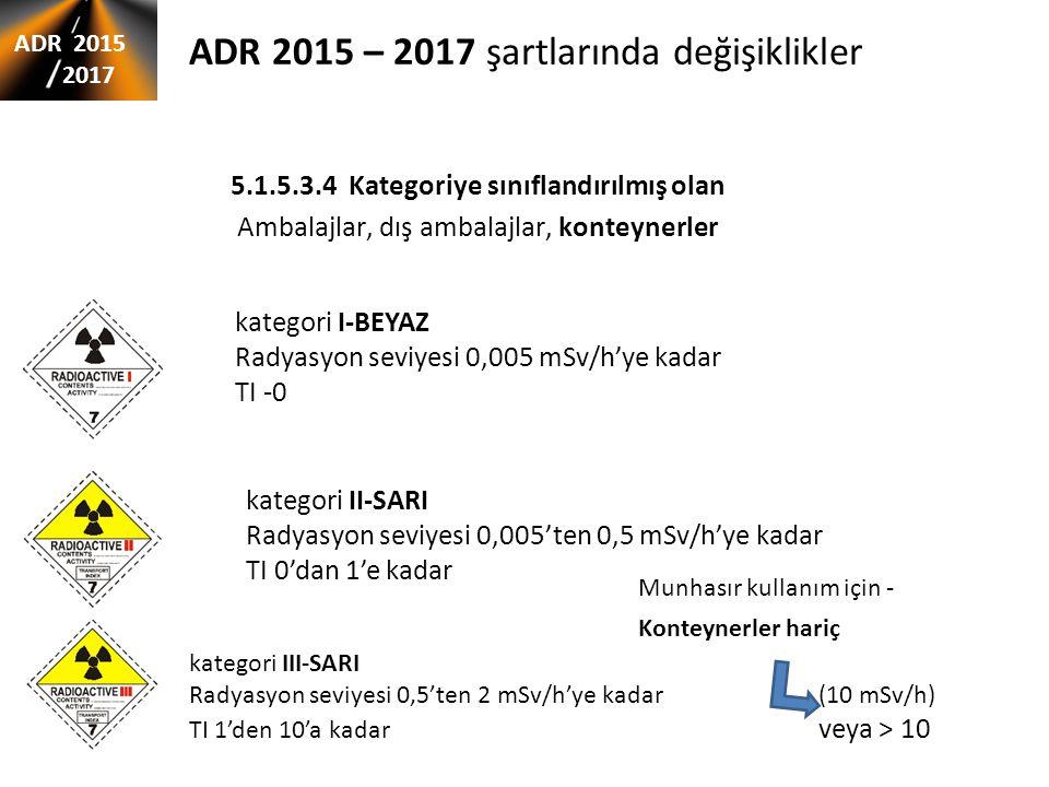 ADR 2015 – 2017 şartlarında değişiklikler 5.1.5.3.4 Kategoriye sınıflandırılmış olan Ambalajlar, dış ambalajlar, konteynerler ADR 2015 2017 kategori I-BEYAZ Radyasyon seviyesi 0,005 mSv/h'ye kadar TI -0 kategori II-SARI Radyasyon seviyesi 0,005'ten 0,5 mSv/h'ye kadar TI 0'dan 1'e kadar kategori III-SARI Radyasyon seviyesi 0,5'ten 2 mSv/h'ye kadar(10 mSv/h) TI 1'den 10'a kadar veya > 10 Munhasır kullanım için - Konteynerler hariç