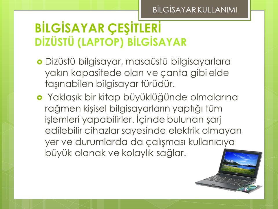 BİLGİSAYAR ÇEŞİTLERİ DİZÜSTÜ (LAPTOP) BİLGİSAYAR  Dizüstü bilgisayar, masaüstü bilgisayarlara yakın kapasitede olan ve çanta gibi elde taşınabilen bilgisayar türüdür.