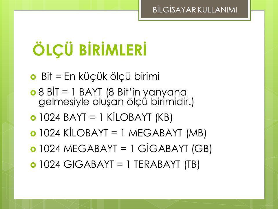 ÖLÇÜ BİRİMLERİ  Bit = En küçük ölçü birimi  8 BİT = 1 BAYT (8 Bit'in yanyana gelmesiyle oluşan ölçü birimidir.)  1024 BAYT = 1 KİLOBAYT (KB)  1024 KİLOBAYT = 1 MEGABAYT (MB)  1024 MEGABAYT = 1 GİGABAYT (GB)  1024 GIGABAYT = 1 TERABAYT (TB) BİLGİSAYAR KULLANIMI