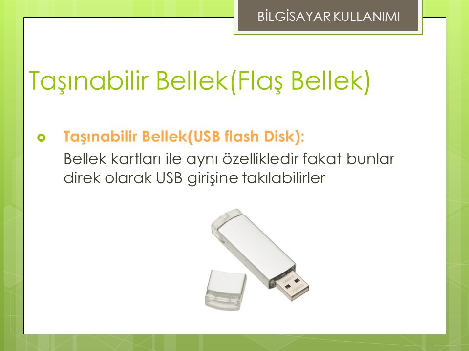 Taşınabilir Bellek(Flaş Bellek)  Taşınabilir Bellek(USB flash Disk): Bellek kartları ile aynı özellikledir fakat bunlar direk olarak USB girişine takılabilirler BİLGİSAYAR KULLANIMI