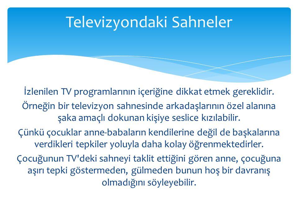 İzlenilen TV programlarının içeriğine dikkat etmek gereklidir. Örneğin bir televizyon sahnesinde arkadaşlarının özel alanına şaka amaçlı dokunan kişiy