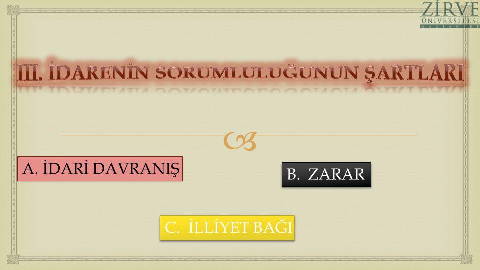  A. İDARİ DAVRANIŞ B. ZARAR C. İLLİYET BAĞI