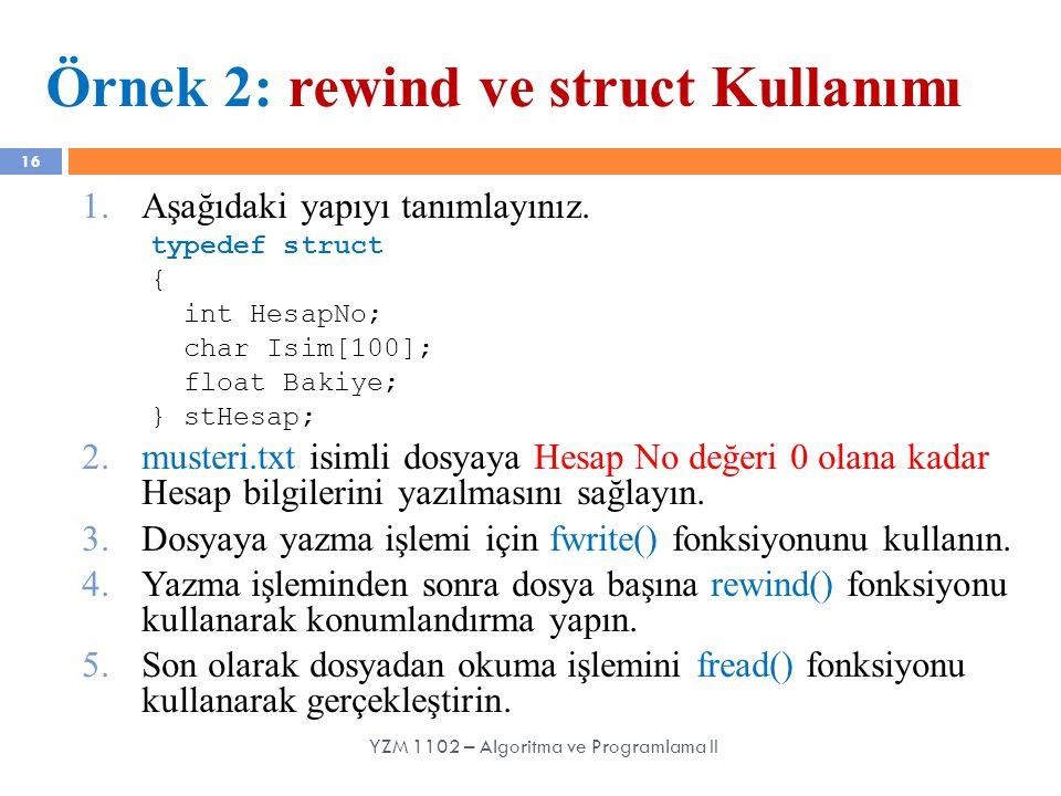 16 Örnek 2: rewind ve struct Kullanımı 1.Aşağıdaki yapıyı tanımlayınız. typedef struct { int HesapNo; char Isim[100]; float Bakiye; } stHesap; 2.muste